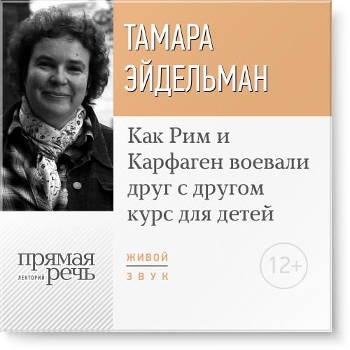 Тамара Эйдельман Лекция «Как Рим и Карфаген воевали друг с другом»