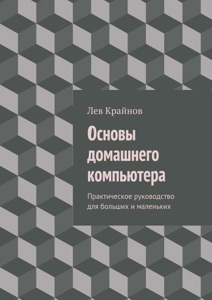 Лев Крайнов - Основы домашнего компьютера. Практическое руководство для больших ималеньких