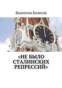 Колесов, Валентин  - «Не было Сталинских репрессий»