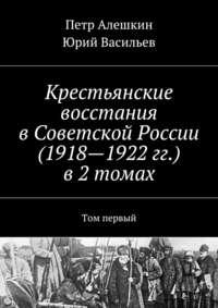 Алешкин, Петр  - Крестьянские восстания вСоветской России (1918—1922гг.) в2 томах. Том первый