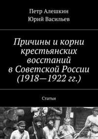 Алешкин, Петр  - Причины икорни крестьянских восстаний вСоветской России (1918—1922гг.). Статьи