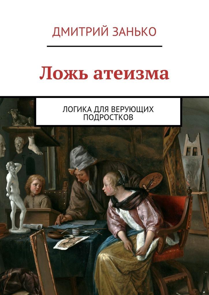 Дмитрий Занько Ложь атеизма. Логика для верующих подростков