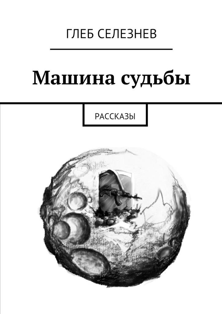 Глеб Селезнев - Машина судьбы. Рассказы