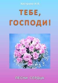 Кострова, Ирина Владимировна  - Тебе, Господи! Песни сердца