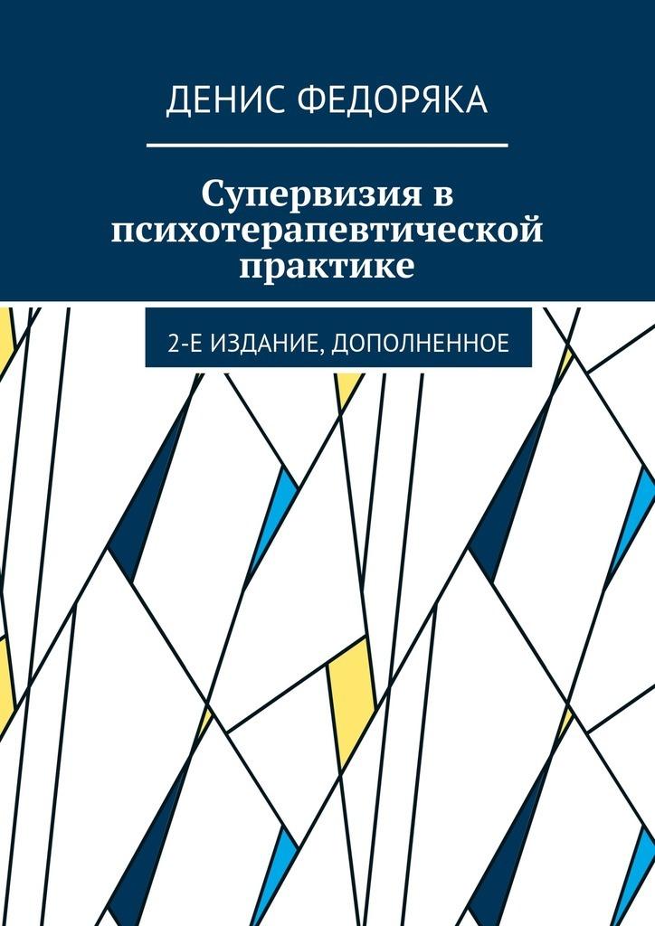 Денис Федоряка Супервизия впсихотерапевтической практике. 2-е издание, дополненное сатир в коммуникация в психотерапии