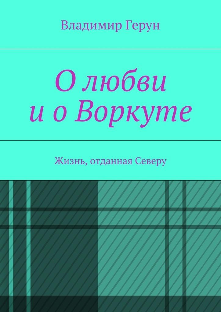 Владимир Герун Олюбви иоВоркуте. Жизнь, отданная Северу конструктор железнодорожный вокзал