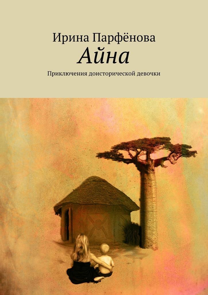 Ирина Анатольевна Парфёнова Айна. Приключения доисторической девочки