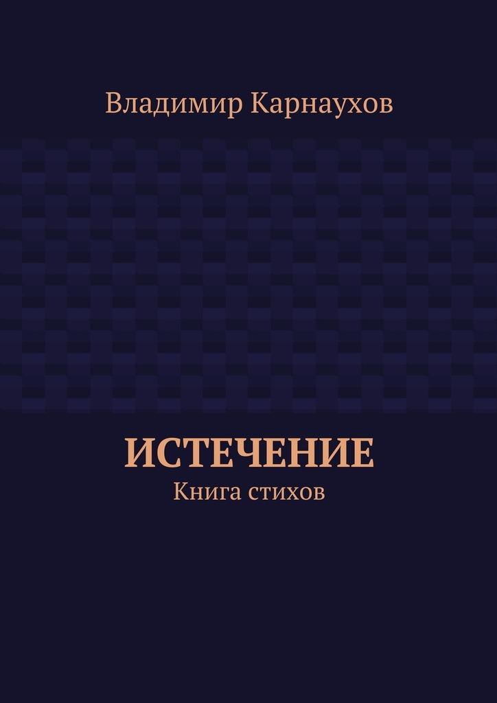 Владимир Александрович Карнаухов Истечение. Книга стихов