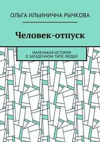 Рычкова, Ольга Ильинична  - Человек-отпуск. Маленькая история озагадочном типе людей