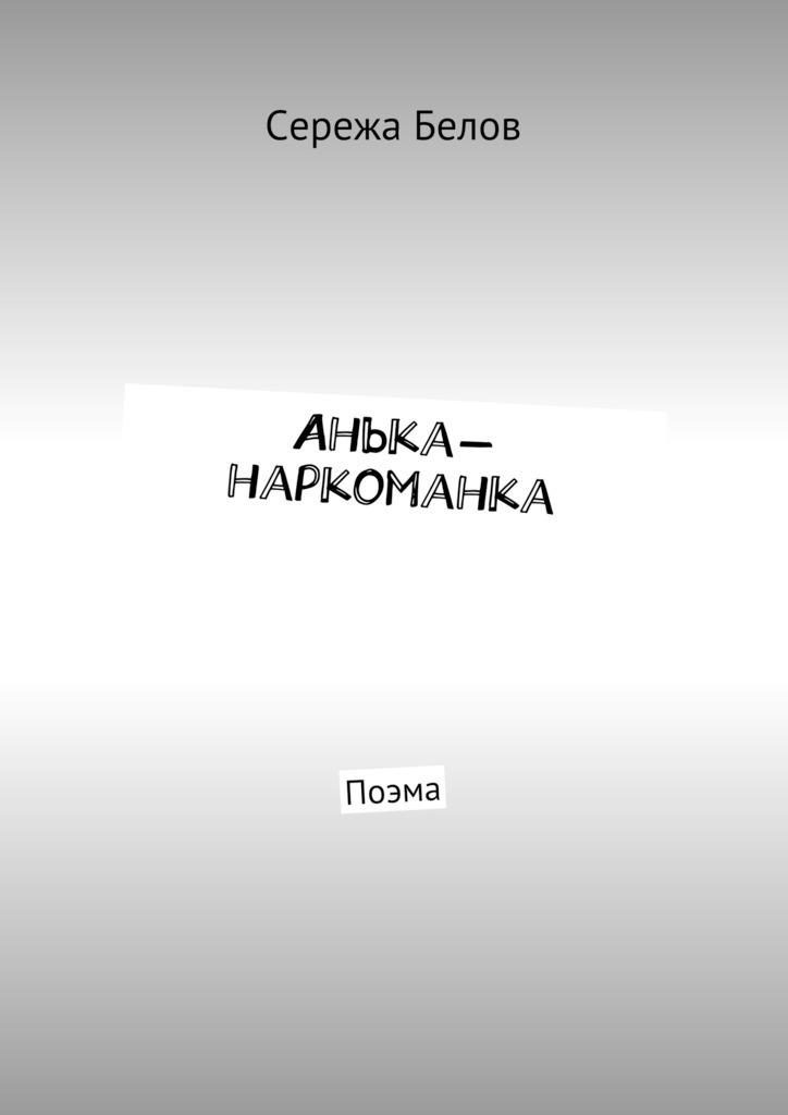 Сережа Белов - Анька-наркоманка. Поэма