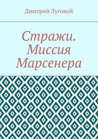 Луговой, Дмитрий  - Стражи. Миссия Марсенера