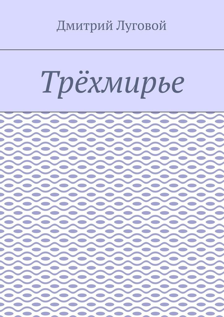 Дмитрий Луговой - Трёхмирье