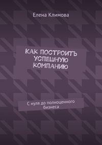 Климова, Елена  - Как построить успешную компанию. Снуля дополноценного бизнеса