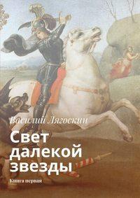 Лягоскин, Василий Иванович  - Свет далекой звезды. Книга первая