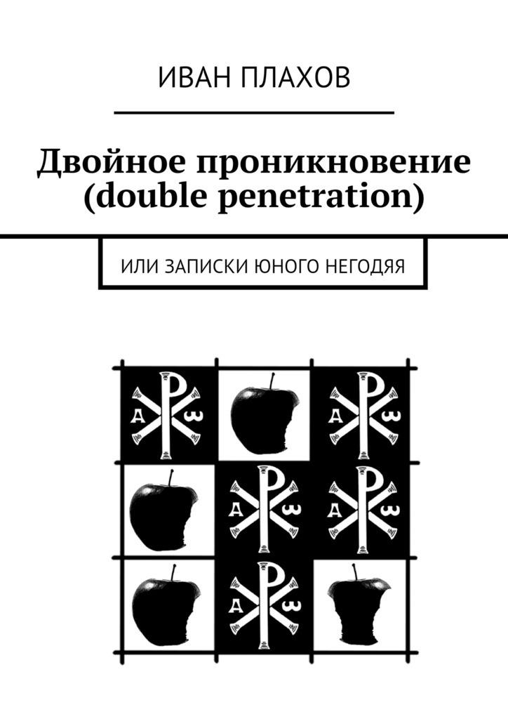 Иван Плахов Двойное проникновение (double penetration). Или записки юного негодяя василий сахаров свободные миры