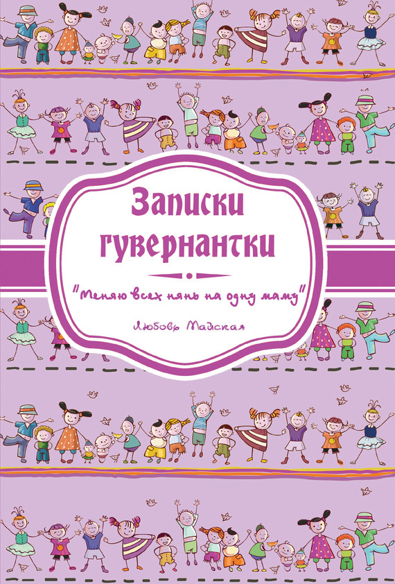 Любовь Майская - Записки гувернантки. «Меняю всех нянь на одну маму»