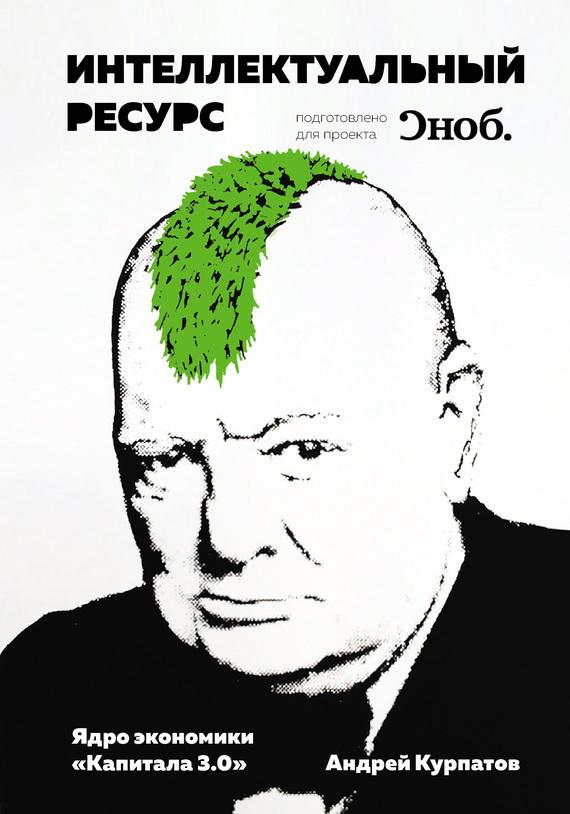 Андрей Курпатов Интеллектуальный ресурс. Ядро экономики «Капитала3.0» андрей курпатов 5 наболевших вопросов психология большого города