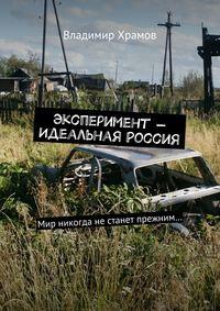 Храмов, Владимир  - Эксперимент– Идеальная Россия. Мир никогда не станет прежним…