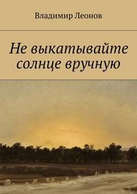 Леонов, Владимир  - Невыкатывайте солнце вручную