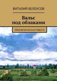 Белоусов, Виталий  - Вальс под облаками. Приключенческая повесть