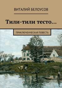 Белоусов, Виталий  - Тили-тили тесто… Приключенческая повесть