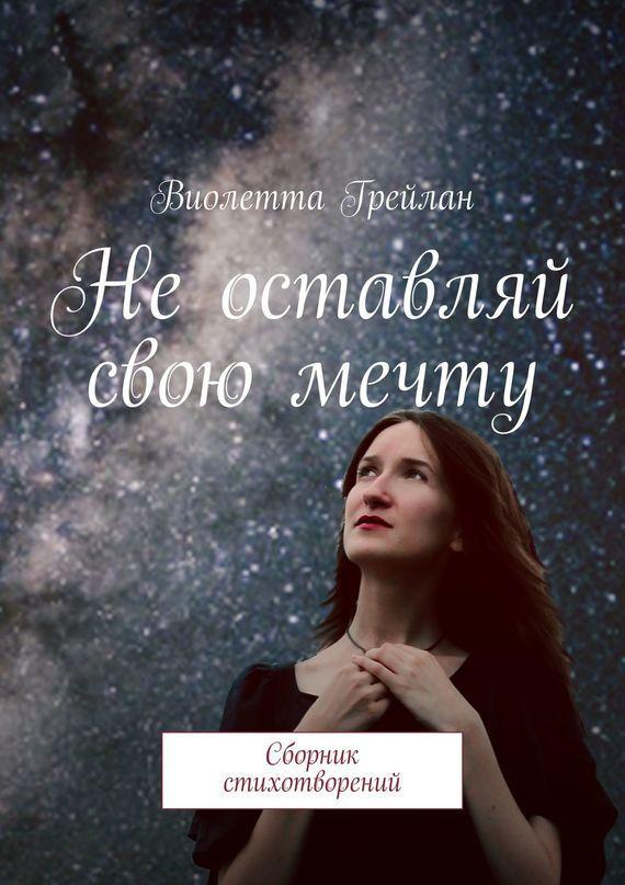 Виолетта Грейлан Неоставляй свою мечту. Сборник стихотворений