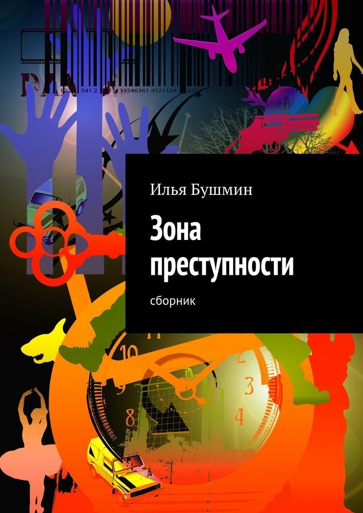 Илья Бушмин Зона преступности. Сборник ISBN: 9785447465087 илья бушмин цепная реакция сборник
