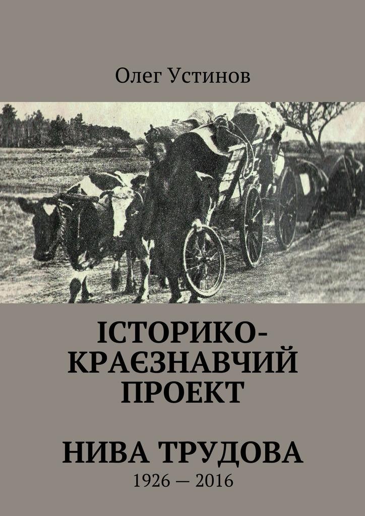 Олег Устiнов Історико-краєзнавчий проект Нива Трудова. 1926—2016 купить шевроле нива в шахтах
