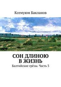 Бакланов, Ксемуюм  - Сон длиною вжизнь. Балтийские грёзы. Часть3