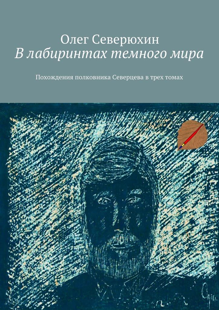 Олег Васильевич Северюхин Влабиринтах темногомира. Похождения полковника Северцева втрех томах