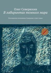 Олег Васильевич Северюхин - Влабиринтах темногомира. Похождения полковника Северцева втрех томах