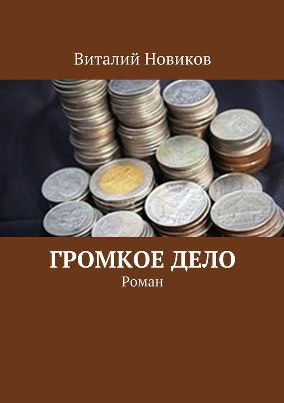 Виталий Новиков Громкое дело. Роман ISBN: 9785447491888 виталий новиков grafоман