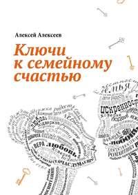 Алексеев, Алексей  - Ключи к семейному счастью. Путеводитель по лабиринтам семейных отношений