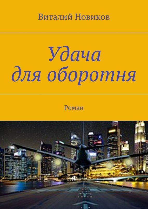 Виталий Новиков Удача для оборотня. Роман ISBN: 9785447494971 виталий новиков grafоман
