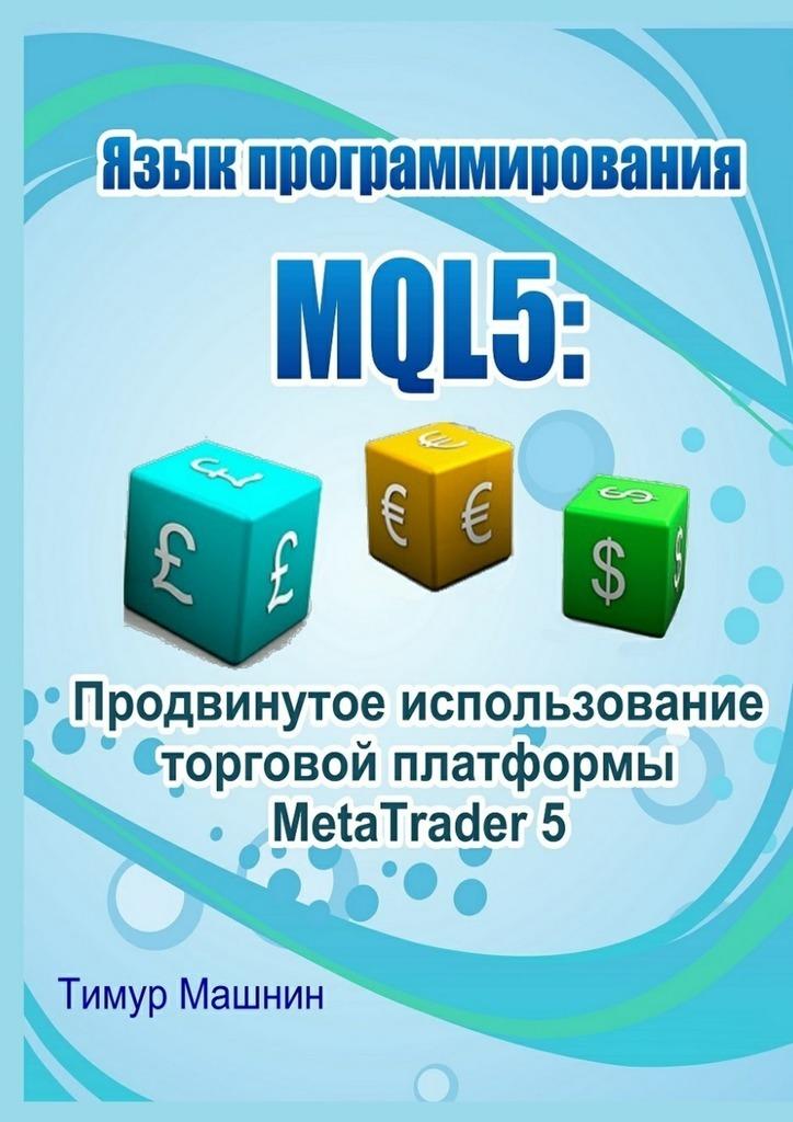 Тимур Машнин Язык программирования MQL5: Продвинутое использование торговой платформы MetaTrader 5 ISBN: 9785447499679 борис шилов metatrader пособие для кофейников
