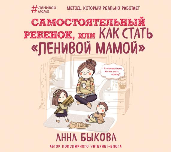 Анна Быкова Самостоятельный ребенок, или Как стать «ленивой мамой» цена