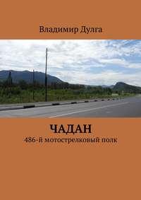 Дулга, Владимир  - Чадан. 486-ймотострелковыйполк