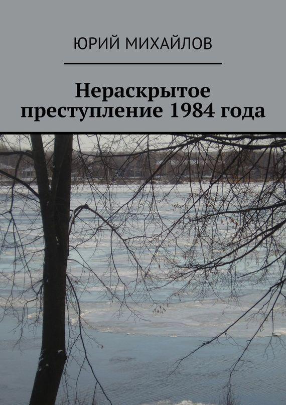 Юрий Михайлов Нераскрытое преступление 1984 года юрий михайлов нераскрытое преступление 1984 года