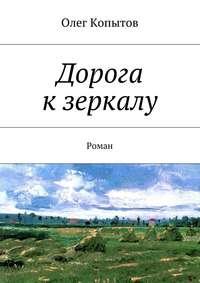 Копытов, Олег  - Дорога кзеркалу. Роман