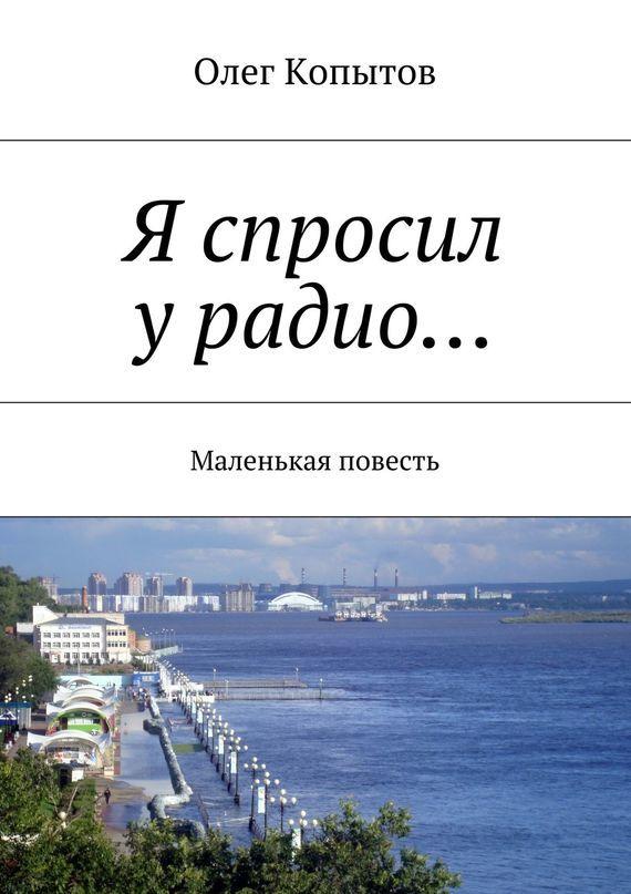 Олег Копытов Я спросил урадио… Маленькая повесть олег копытов петербургские рассказы