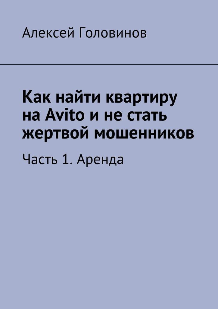 Алексей Головинов - Как найти квартиру наAvito инестать жертвой мошенников. Часть 1. Аренда