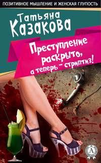 Казакова, Татьяна  - Преступление раскрыто, а теперь – стриптиз!