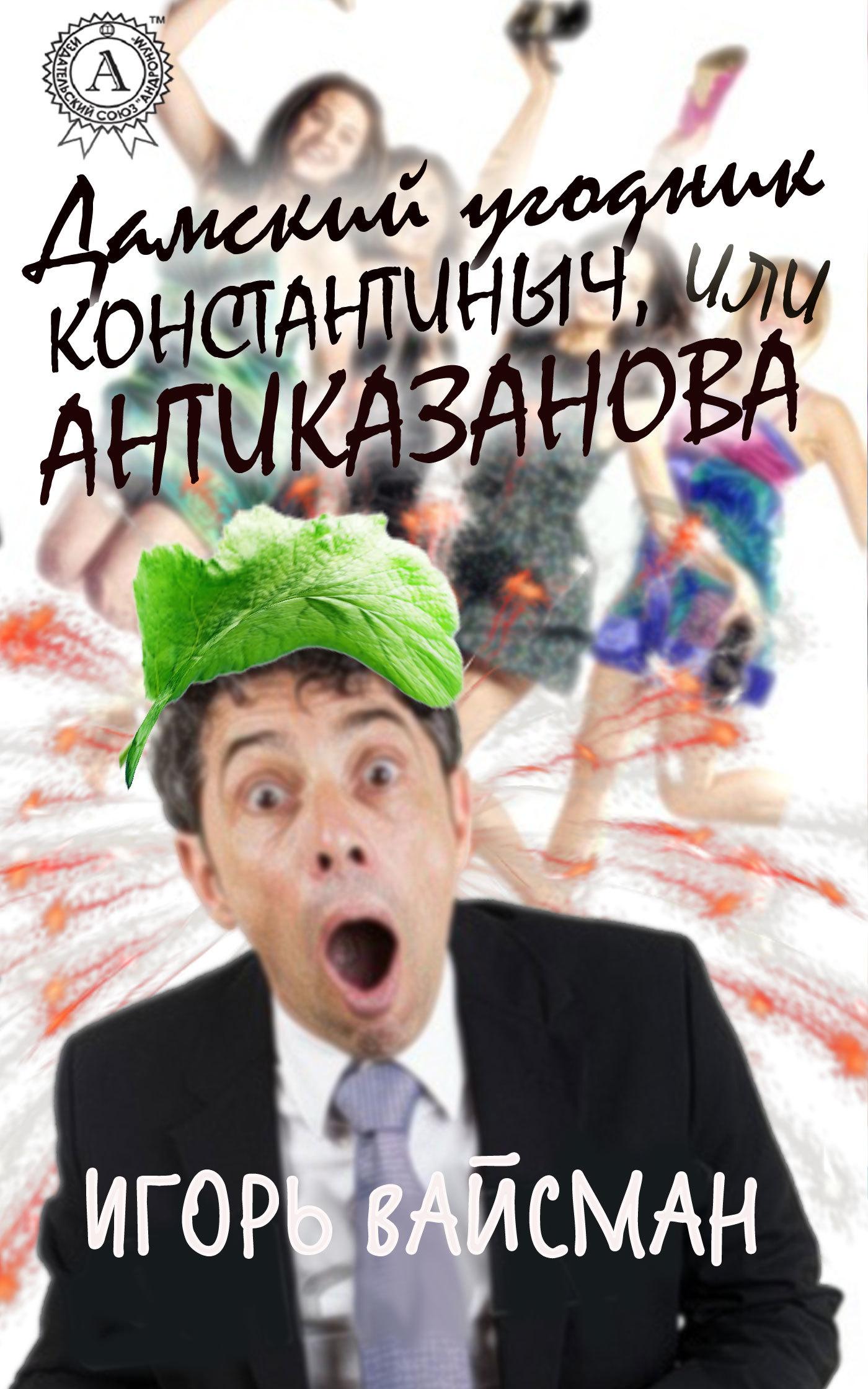 Обложка книги Дамский угодник Константиныч, или Антиказанова, автор Вайсман, Игорь