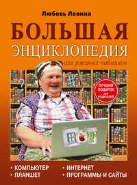 Левина, Любовь  - Большая энциклопедия для ржавых чайников: компьютер, планшет, Интернет