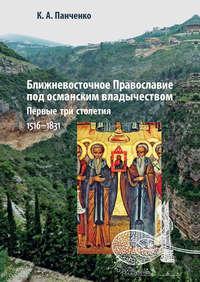 Панченко, Константин  - Ближневосточное Православие под османским владычеством. Первые три столетия. 1516–1831