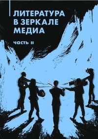 авторов, Коллектив  - Литература в зеркале медиа. Часть II