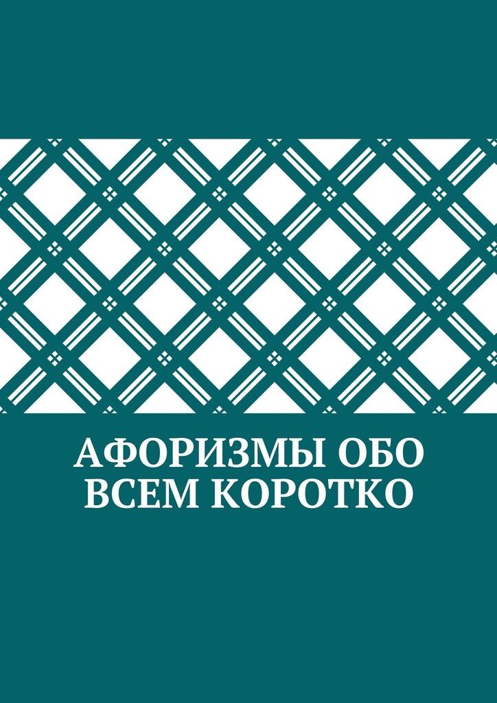 Коллектив авторов Афоризмы обо всем коротко жизнь и труд