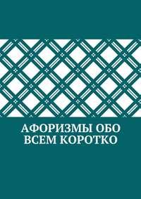 авторов, Коллектив  - Афоризмы обо всем коротко