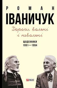 Іваничук, Роман  - Дороги вольні і невольні. Щоденники. 1991–1994