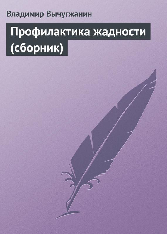 Владимир Вычугжанин Профилактика жадности (сборник)